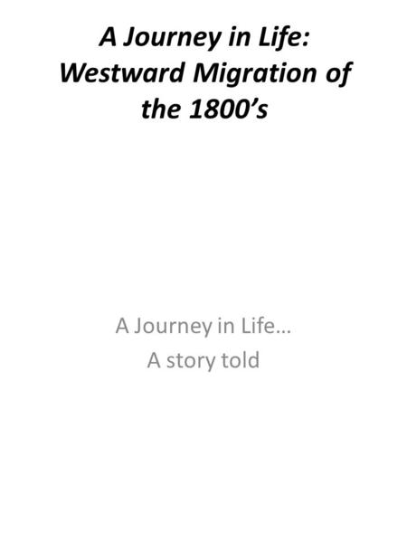 A Journey in Life: Westward Migration of the 1800's A Journey in Life… A story told.