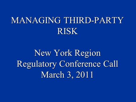 MANAGING THIRD-PARTY RISK New York Region Regulatory Conference Call March 3, 2011.