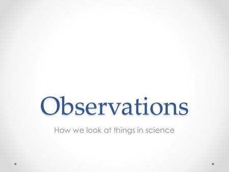 Observations How we look at things in science. What is observation? Observations are made in science. They are made by using: Senses Tools o increase.