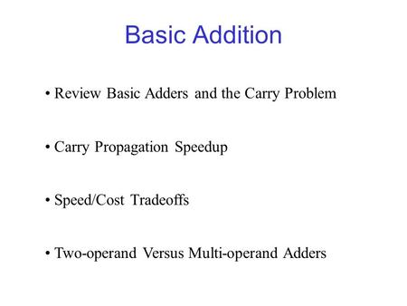 Basic Addition Review Basic Adders and the Carry Problem Carry Propagation Speedup Speed/Cost Tradeoffs Two-operand Versus Multi-operand Adders.