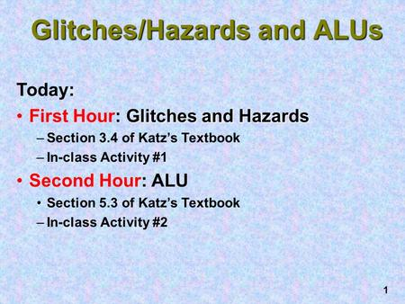 1 Glitches/Hazards and ALUs Today: Glitches and HazardsFirst Hour: Glitches and Hazards –Section 3.4 of Katz's Textbook –In-class Activity #1 Second Hour: