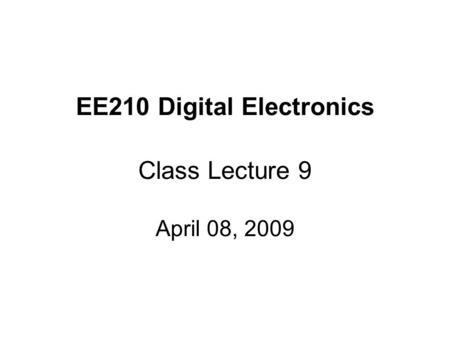 EE210 Digital Electronics Class Lecture 9 April 08, 2009.