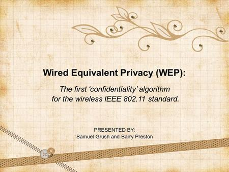 Wired Equivalent Privacy (WEP): The first 'confidentiality' algorithm for the wireless IEEE 802.11 standard. PRESENTED BY: Samuel Grush and Barry Preston.