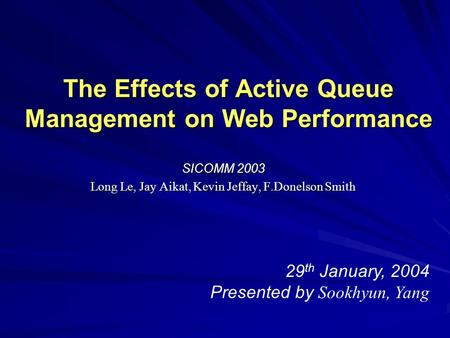 The Effects of Active Queue Management on Web Performance SICOMM 2003 Long Le, Jay Aikat, Kevin Jeffay, F.Donelson Smith 29 th January, 2004 Presented.