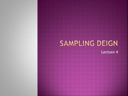Lecture 4. Sampling is the process of selecting a small number of elements from a larger defined target group of elements such that the information gathered.