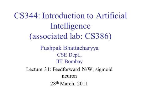 CS344: Introduction to Artificial Intelligence (associated lab: CS386) Pushpak Bhattacharyya CSE Dept., IIT Bombay Lecture 31: Feedforward N/W; sigmoid.