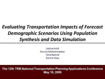 Evaluating Transportation Impacts of Forecast Demographic Scenarios Using Population Synthesis and Data Simulation Joshua Auld Kouros Mohammadian Taha.