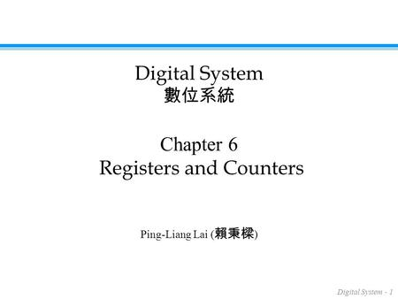 Digital System - 1 Chapter 6 Registers and Counters Ping-Liang Lai ( 賴秉樑 ) Digital System 數位系統.