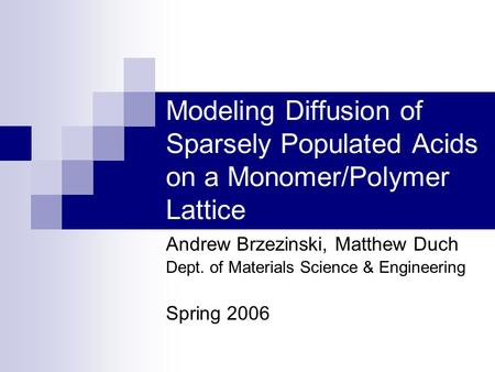 Modeling Diffusion of Sparsely Populated Acids on a Monomer/Polymer Lattice Andrew Brzezinski, Matthew Duch Dept. of Materials Science & Engineering Spring.