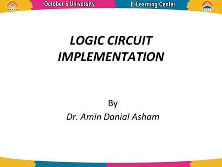 LOGIC CIRCUIT IMPLEMENTATION By Dr. Amin Danial Asham.
