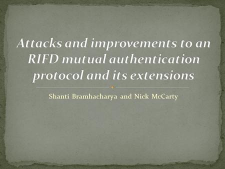 Shanti Bramhacharya and Nick McCarty. This paper deals with the vulnerability of RFIDs A Radio Frequency Identifier or RFID is a small device used to.