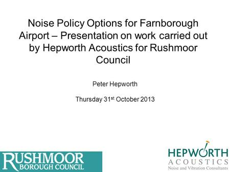 Noise Policy Options for Farnborough Airport – Presentation on work carried out by Hepworth Acoustics for Rushmoor Council Peter Hepworth Thursday 31 st.
