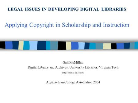 LEGAL ISSUES IN DEVELOPING DIGITAL LIBRARIES Applying Copyright in Scholarship and Instruction Gail McMillan Digital Library and Archives, University Libraries,