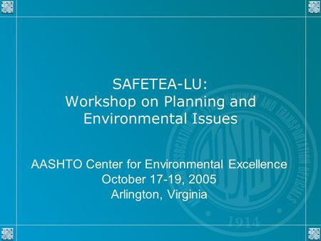 SAFETEA-LU: Workshop on Planning and Environmental Issues AASHTO Center for Environmental Excellence October 17-19, 2005 Arlington, Virginia.