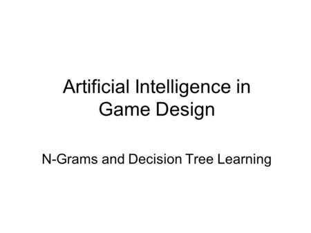 Artificial Intelligence in Game Design N-Grams and Decision Tree Learning.