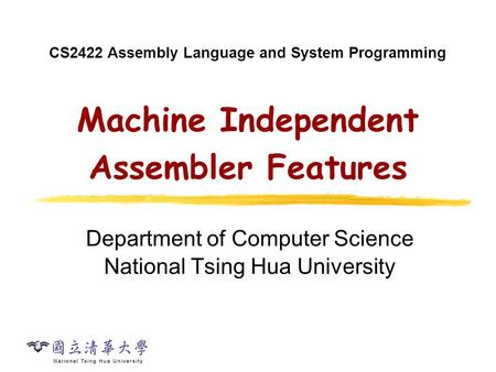 CS2422 Assembly Language and System Programming Machine Independent Assembler Features Department of Computer Science National Tsing Hua University.