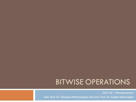 BITWISE OPERATIONS 353156 – Microprocessor Asst. Prof. Dr. Choopan Rattanapoka and Asst. Prof. Dr. Suphot Chunwiphat.