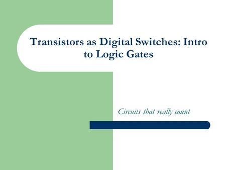 Transistors as Digital Switches: Intro to Logic Gates Circuits that really count.