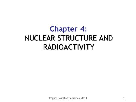Physics Education Department - UNS 1 Chapter 4: NUCLEAR STRUCTURE AND RADIOACTIVITY.