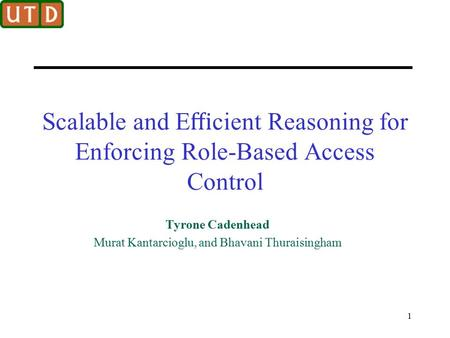 Scalable and E ffi cient Reasoning for Enforcing Role-Based Access Control Tyrone Cadenhead Murat Kantarcioglu, and Bhavani Thuraisingham 1.
