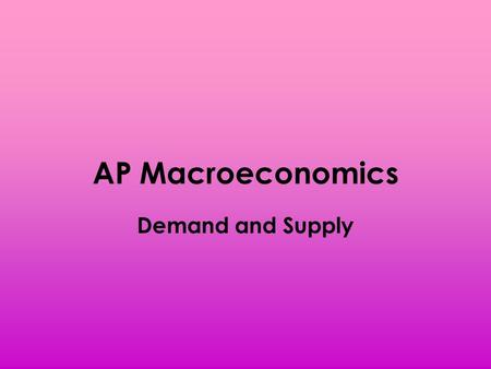 AP Macroeconomics Demand and Supply. Price and Quantity Price – the amount of money paid for an economic good/service – Ex. A gallon of gasoline has a.