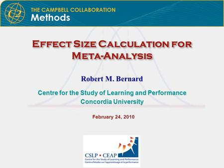 Effect Size Calculation for Meta-Analysis Robert M. Bernard Centre for the Study of Learning and Performance Concordia University February 24, 2010 February.