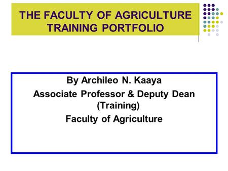 THE FACULTY OF AGRICULTURE TRAINING PORTFOLIO By Archileo N. Kaaya Associate Professor & Deputy Dean (Training) Faculty of Agriculture.