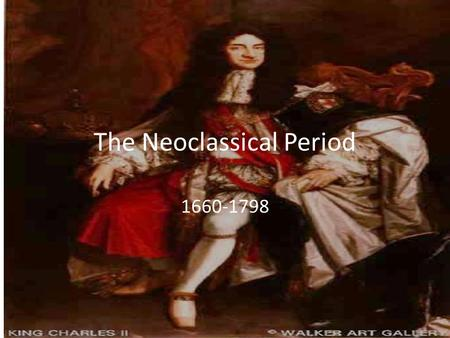 "The Neoclassical Period 1660-1798. The Age of Reason Also called ""The Restoration"" Emphasis shifts from the Romantic ideals (beauty, art, music, poetry,"