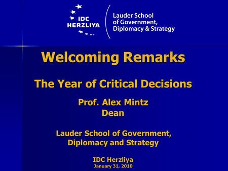 Welcoming Remarks The Year of Critical Decisions Prof. Alex Mintz Dean Lauder School of Government, Lauder School of Government, Diplomacy and Strategy.