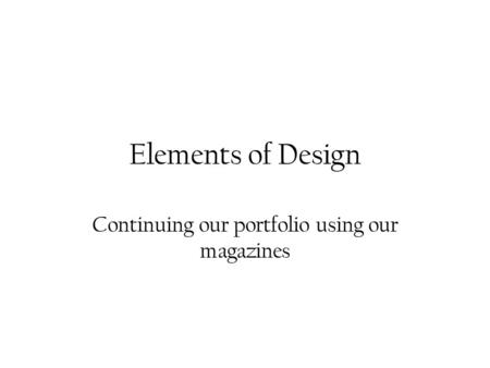 Elements of Design Continuing our portfolio using our magazines.