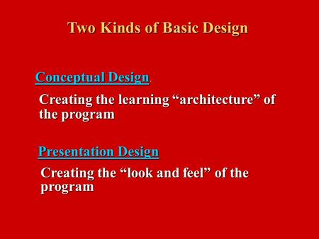"Two Kinds of Basic Design Conceptual Design Conceptual Design. Presentation Design Creating the learning ""architecture"" of the program Creating the ""look."