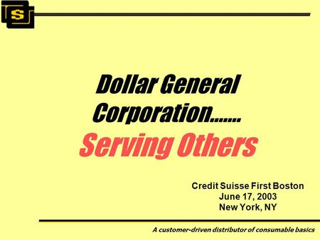 A customer-driven distributor of consumable basics Credit Suisse First Boston June 17, 2003 New York, NY Dollar General Corporation……. Serving Others.