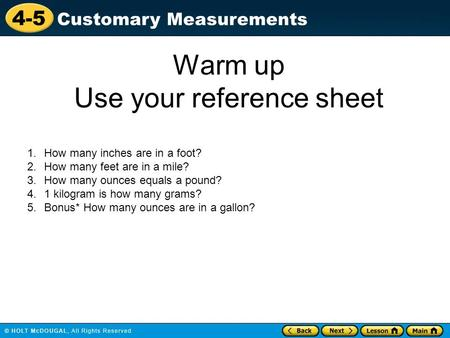 4-5 Customary Measurements Warm up Use your reference sheet 1.How many inches are in a foot? 2.How many feet are in a mile? 3.How many ounces equals a.