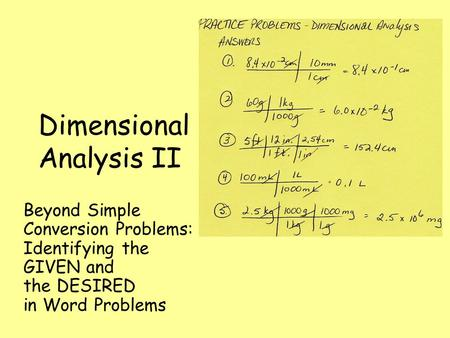 Dimensional Analysis II Beyond Simple Conversion Problems: Identifying the GIVEN and the DESIRED in Word Problems.