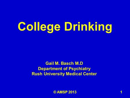 Gail M. Basch M.D Department of Psychiatry Rush University Medical Center College Drinking 1© AMSP 2013.