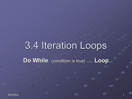 30/10/20151 3.4 Iteration Loops Do While (condition is true) … Loop.