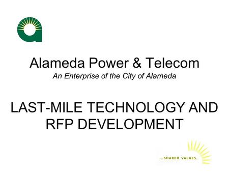 Alameda Power & Telecom An Enterprise of the City of Alameda LAST-MILE TECHNOLOGY AND RFP DEVELOPMENT.