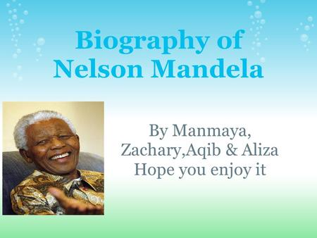 Biography of Nelson Mandela By Manmaya, Zachary,Aqib & Aliza Hope you enjoy it.