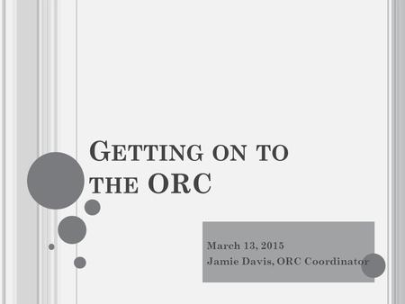 G ETTING ON TO THE ORC March 13, 2015 Jamie Davis, ORC Coordinator.