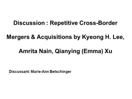Discussion : Repetitive Cross-Border Mergers & Acquisitions by Kyeong H. Lee, Amrita Nain, Qianying (Emma) Xu Discussant: Marie-Ann Betschinger.