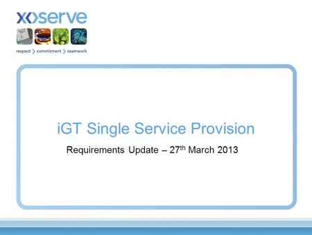 IGT Single Service Provision Requirements Update – 27 th March 2013.