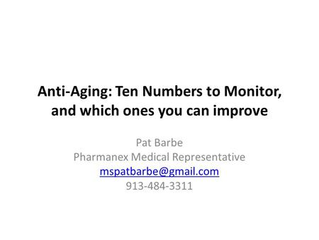 Anti-Aging: Ten Numbers to Monitor, and which ones you can improve Pat Barbe Pharmanex Medical Representative 913-484-3311.