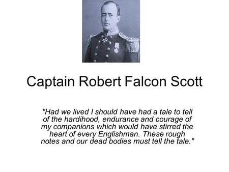 Captain Robert Falcon Scott Had we lived I should have had a tale to tell of the hardihood, endurance and courage of my companions which would have stirred.
