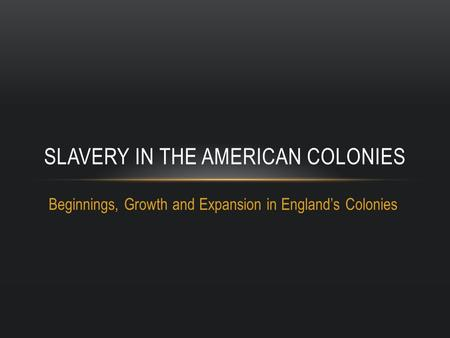 Beginnings, Growth and Expansion in England's Colonies SLAVERY IN THE AMERICAN COLONIES.