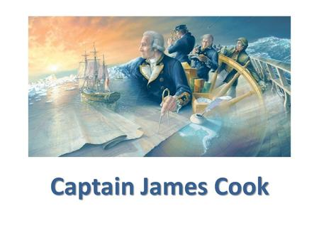 Captain James Cook. About Cook Captain James Cook was born on the 27 th of October 1728 in a small Yorkshire village. At 17 he worked in a shop near Whitby.