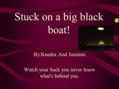 Stuck on a big black boat! By:Knedra And Jasmine Watch your back you never know what's behind you.