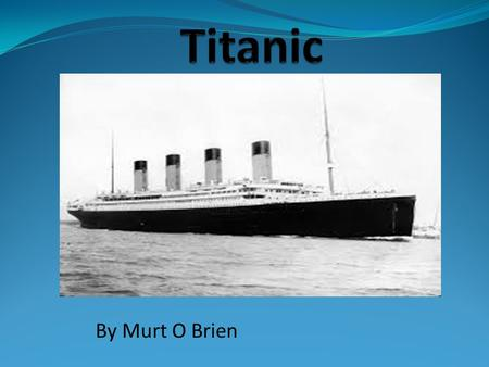 By Murt O Brien. Building the Titanic The Titanic was built in Belfast in 1912 The cost to build the ship was €7.5 million (€400 million today) It was.