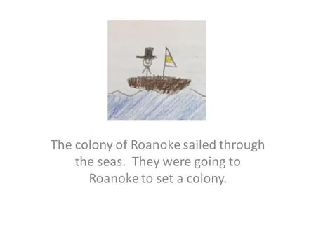 The colony of Roanoke sailed through the seas. They were going to Roanoke to set a colony.