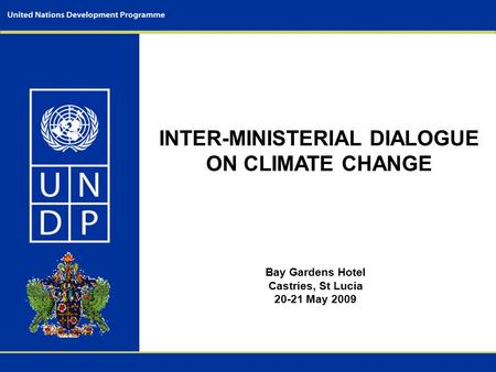 INTER-MINISTERIAL DIALOGUE ON CLIMATE CHANGE Bay Gardens Hotel Castries, St Lucia 20-21 May 2009.