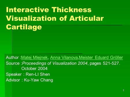 1 Interactive Thickness Visualization of Articular Cartilage Author :Matej Mlejnek, Anna Vilanova,Meister Eduard GröllerMatej MlejnekAnna VilanovaMeister.